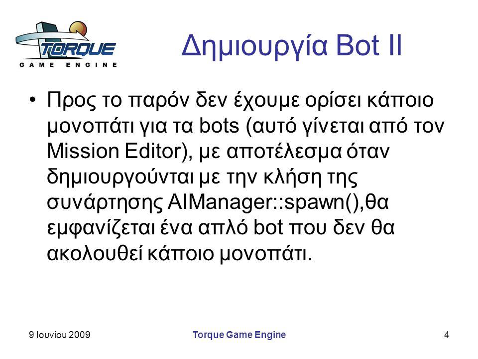 9 Ιουνίου 2009Torque Game Engine4 Δημιουργία Bot II Προς το παρόν δεν έχουμε ορίσει κάποιο μονοπάτι για τα bots (αυτό γίνεται από τον Mission Editor), με αποτέλεσμα όταν δημιουργούνται με την κλήση της συνάρτησης AIManager::spawn(),θα εμφανίζεται ένα απλό bot που δεν θα ακολουθεί κάποιο μονοπάτι.