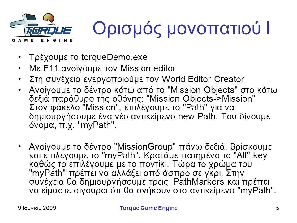 9 Ιουνίου 2009Torque Game Engine5 Ορισμός μονοπατιού I Τρέχουμε το torqueDemo.exe Με F11 ανοίγουμε τον Mission editor Στη συνέχεια ενεργοποιούμε τον World Editor Creator Ανοίγουμε το δέντρο κάτω από το Mission Objects στο κάτω δεξιά παράθυρο της οθόνης: Mission Objects->Mission Στον φάκελο Mission , επιλέγουμε το Path για να δημιουργήσουμε ένα νέο αντικείμενο new Path.