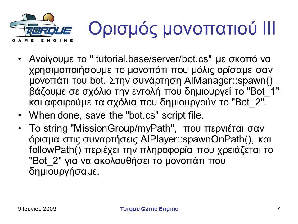 9 Ιουνίου 2009Torque Game Engine7 Ορισμός μονοπατιού ΙΙΙ Ανοίγουμε το tutorial.base/server/bot.cs με σκοπό να χρησιμοποιήσουμε το μονοπάτι που μόλις ορίσαμε σαν μονοπάτι του bot.