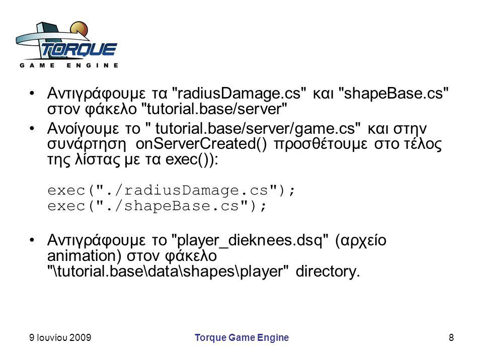 9 Ιουνίου 2009Torque Game Engine8 Αντιγράφουμε τα radiusDamage.cs και shapeBase.cs στον φάκελο tutorial.base/server Ανοίγουμε το tutorial.base/server/game.cs και στην συνάρτηση onServerCreated() προσθέτουμε στο τέλος της λίστας με τα exec()): exec( ./radiusDamage.cs ); exec( ./shapeBase.cs ); Αντιγράφουμε το player_dieknees.dsq (αρχείο animation) στον φάκελο \tutorial.base\data\shapes\player directory.
