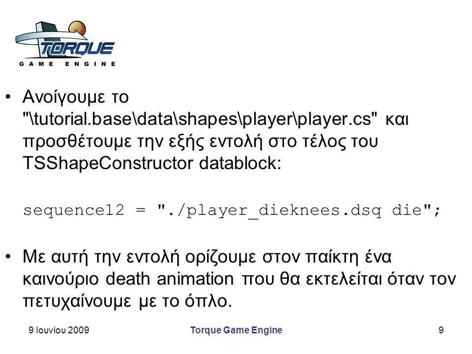 9 Ιουνίου 2009Torque Game Engine9 Ανοίγουμε το \tutorial.base\data\shapes\player\player.cs και προσθέτουμε την εξής εντολή στο τέλος του TSShapeConstructor datablock: sequence12 = ./player_dieknees.dsq die ; Με αυτή την εντολή ορίζουμε στον παίκτη ένα καινούριο death animation που θα εκτελείται όταν τον πετυχαίνουμε με το όπλο.