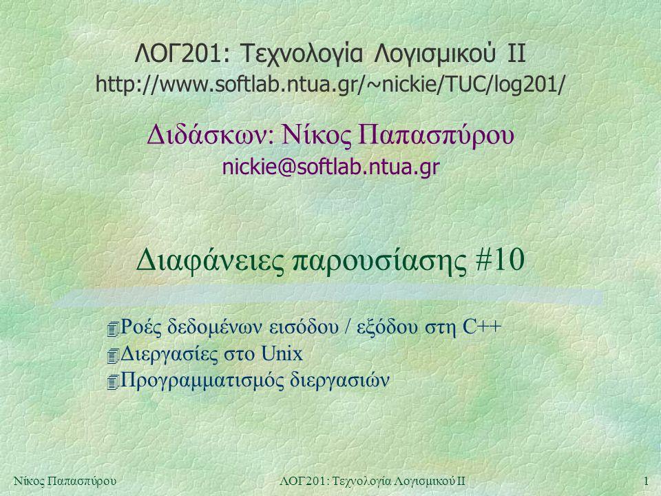 ΛΟΓ201: Τεχνολογία Λογισμικού ΙΙ nickie@softlab.ntua.gr Διδάσκων: Νίκος Παπασπύρου http://www.softlab.ntua.gr/~nickie/TUC/log201/ 1Νίκος ΠαπασπύρουΛΟΓ201: Τεχνολογία Λογισμικού ΙΙ Διαφάνειες παρουσίασης #10 4 Ροές δεδομένων εισόδου / εξόδου στη C++ 4 Διεργασίες στο Unix 4 Προγραμματισμός διεργασιών