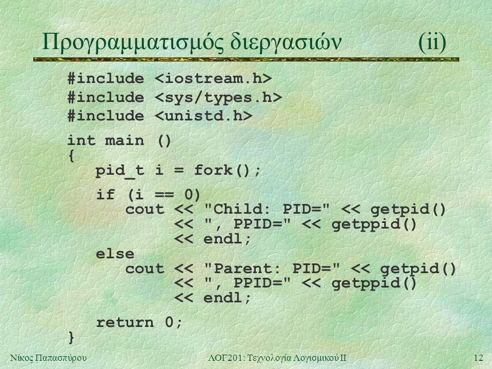12Νίκος ΠαπασπύρουΛΟΓ201: Τεχνολογία Λογισμικού ΙΙ Προγραμματισμός διεργασιών(ii) #include int main () { pid_t i = fork(); if (i == 0) cout << Child: PID= << getpid() << , PPID= << getppid() << endl; else cout << Parent: PID= << getpid() << , PPID= << getppid() << endl; return 0; }