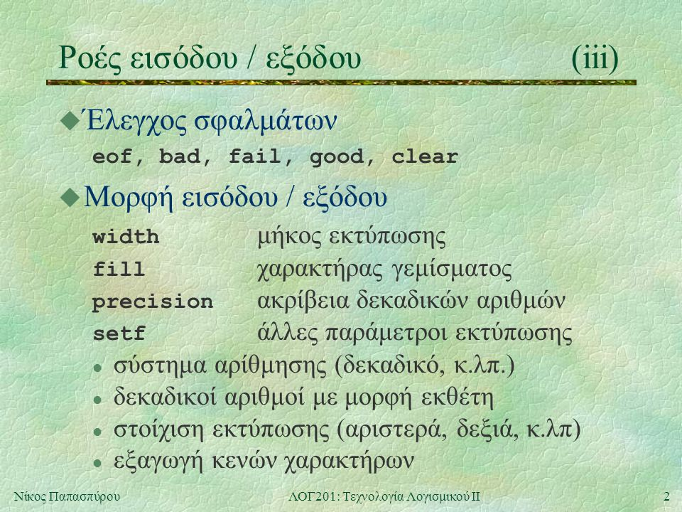 3Νίκος ΠαπασπύρουΛΟΓ201: Τεχνολογία Λογισμικού ΙΙ Ροές εισόδου / εξόδου(iv) u Παράδειγμα #include int main () { cout.width(10); cout.fill( # ); cout.setf(ios::hex, ios::basefield); cout.setf(ios::uppercase); cout << 3241 << endl; return 0; } #######CA9