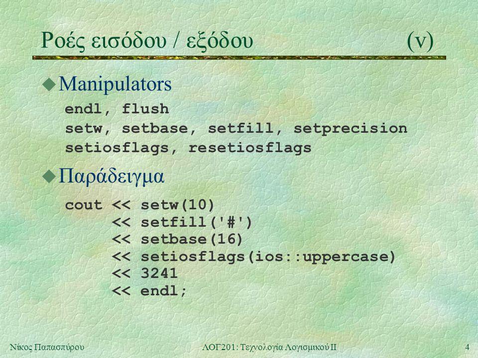 4Νίκος ΠαπασπύρουΛΟΓ201: Τεχνολογία Λογισμικού ΙΙ Ροές εισόδου / εξόδου(v) u Manipulators endl, flush setw, setbase, setfill, setprecision setiosflags, resetiosflags u Παράδειγμα cout << setw(10) << setfill( # ) << setbase(16) << setiosflags(ios::uppercase) << 3241 << endl;