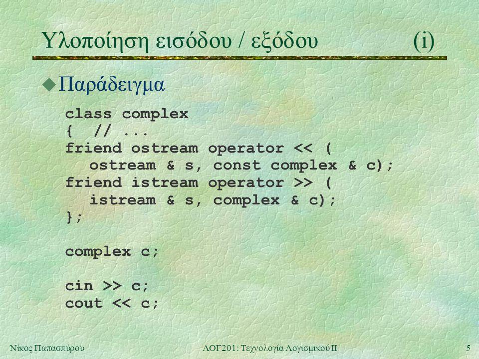 6Νίκος ΠαπασπύρουΛΟΓ201: Τεχνολογία Λογισμικού ΙΙ Υλοποίηση εισόδου / εξόδου(ii) u Παράδειγμα ostream operator << (ostream & s, const complex & c) { s << c.re; if (c.im > 0) s << +j << c.im; else if (c.im < 0) s << -j << fabs(c.im); return s; }