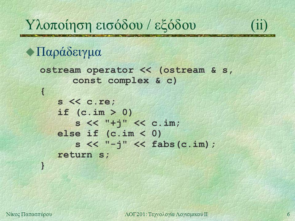 7Νίκος ΠαπασπύρουΛΟΓ201: Τεχνολογία Λογισμικού ΙΙ Ροές αρχείων εισόδου / εξόδου #include int main () { ifstream fin ( source.txt ); ofstream fout ( target.txt ); if (!fin    !fout) { cerr << Cannot open files!\n ; return 1; } char c; while (fout && fin.get(c)) fout.put(c); return 0; }