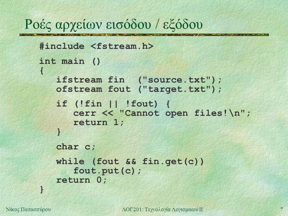 7Νίκος ΠαπασπύρουΛΟΓ201: Τεχνολογία Λογισμικού ΙΙ Ροές αρχείων εισόδου / εξόδου #include int main () { ifstream fin ( source.txt ); ofstream fout ( target.txt ); if (!fin || !fout) { cerr << Cannot open files!\n ; return 1; } char c; while (fout && fin.get(c)) fout.put(c); return 0; }