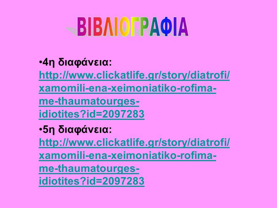 4η διαφάνεια: http://www.clickatlife.gr/story/diatrofi/ xamomili-ena-xeimoniatiko-rofima- me-thaumatourges- idiotites?id=2097283 5η διαφάνεια: http://