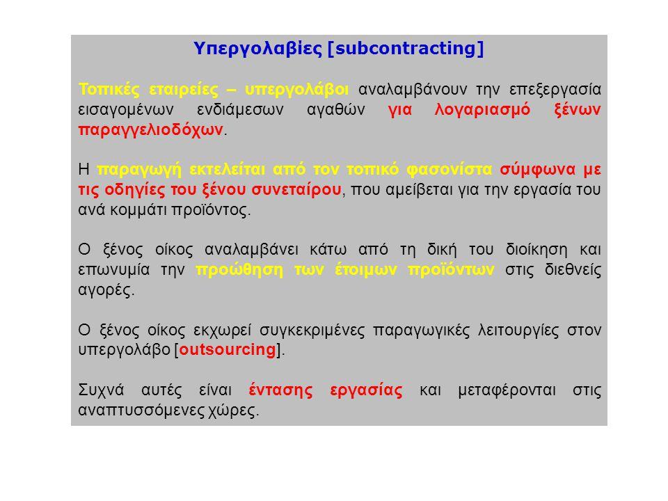 Υπεργολαβίες [subcontracting] Τοπικές εταιρείες – υπεργολάβοι αναλαμβάνουν την επεξεργασία εισαγομένων ενδιάμεσων αγαθών για λογαριασμό ξένων παραγγελ