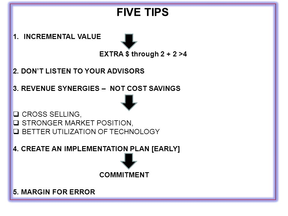 FIVE TIPS 1.INCREMENTAL VALUE EXTRA $ through 2 + 2 >4 2. DON'T LISTEN TO YOUR ADVISORS 3. REVENUE SYNERGIES – NOT COST SAVINGS  CROSS SELLING,  STR