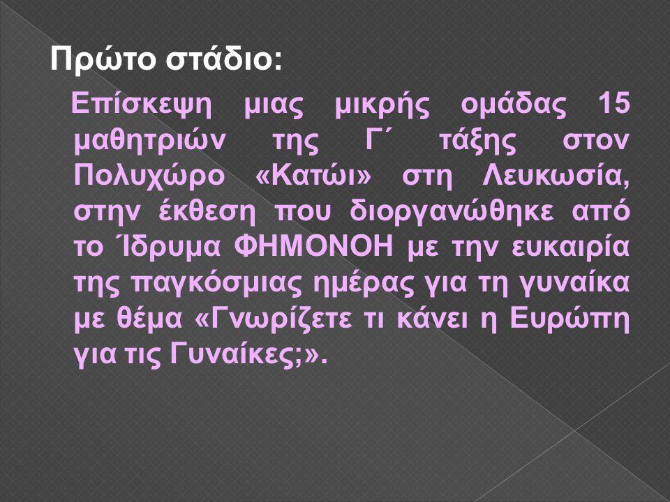 Πρώτο στάδιο: Επίσκεψη μιας μικρής ομάδας 15 μαθητριών της Γ΄ τάξης στον Πολυχώρο «Κατώι» στη Λευκωσία, στην έκθεση που διοργανώθηκε από το Ίδρυμα ΦΗΜΟΝΟΗ με την ευκαιρία της παγκόσμιας ημέρας για τη γυναίκα με θέμα «Γνωρίζετε τι κάνει η Ευρώπη για τις Γυναίκες;».