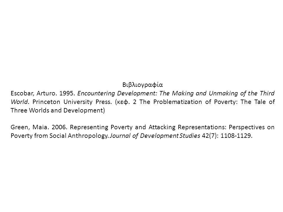 Βιβλιογραφία Escobar, Arturo. 1995. Encountering Development: The Making and Unmaking of the Third World. Princeton University Press. (κεφ. 2 The Prob