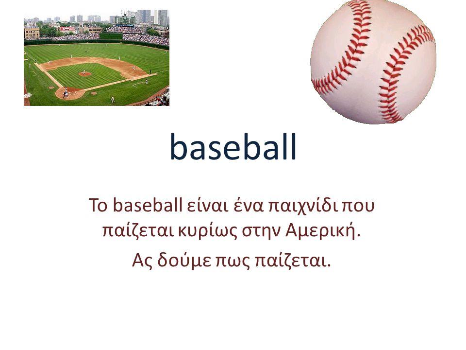 baseball Το baseball είναι ένα παιχνίδι που παίζεται κυρίως στην Αμερική. Ας δούμε πως παίζεται.