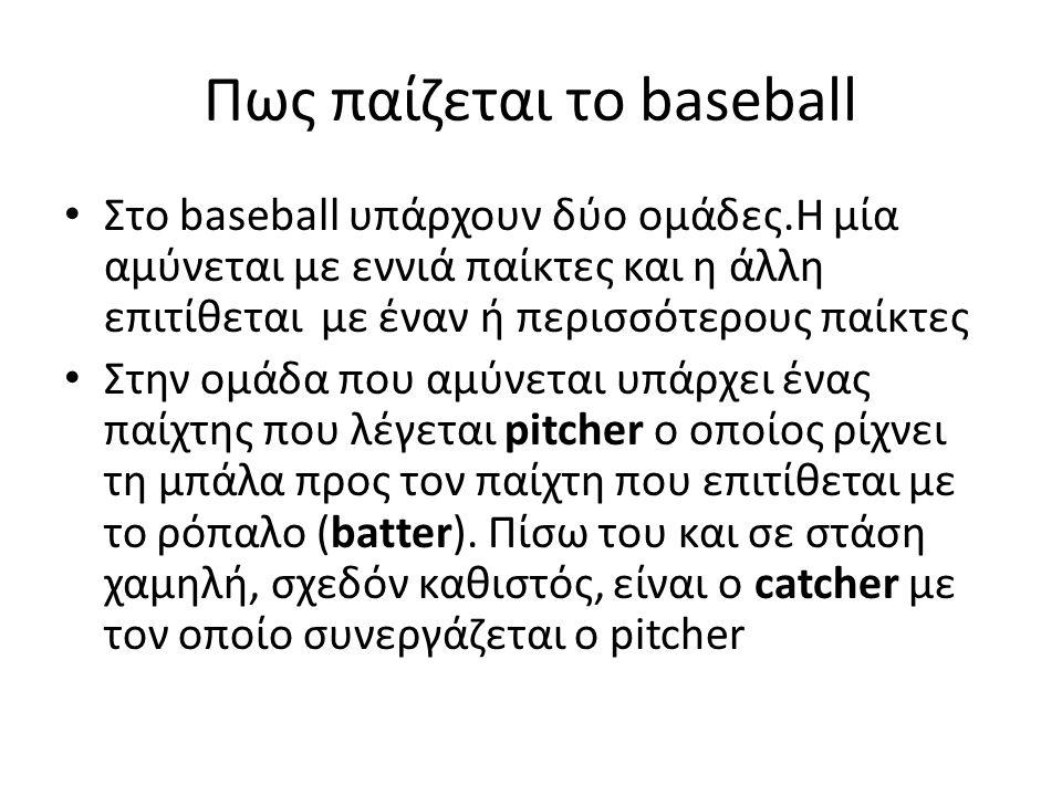 Πως παίζεται το baseball Στο baseball υπάρχουν δύο ομάδες.Η μία αμύνεται με εννιά παίκτες και η άλλη επιτίθεται με έναν ή περισσότερους παίκτες Στην ομάδα που αμύνεται υπάρχει ένας παίχτης που λέγεται pitcher ο οποίος ρίχνει τη μπάλα προς τον παίχτη που επιτίθεται με το ρόπαλο (batter).