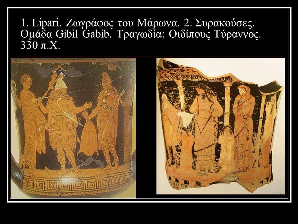 1. Lipari. Ζωγράφος του Μάρωνα. 2. Συρακούσες. Ομάδα Gibil Gabib. Τραγωδία: Οιδίπους Τύραννος. 330 π.Χ.