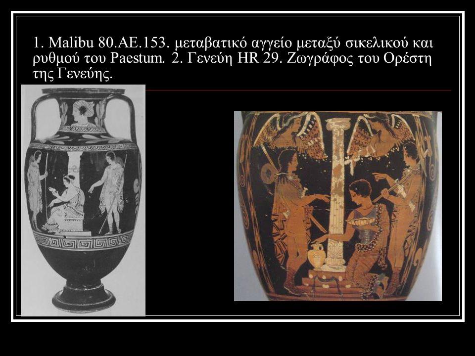 1. Malibu 80.AE.153. μεταβατικό αγγείο μεταξύ σικελικού και ρυθμού του Paestum. 2. Γενεύη HR 29. Ζωγράφος του Ορέστη της Γενεύης.