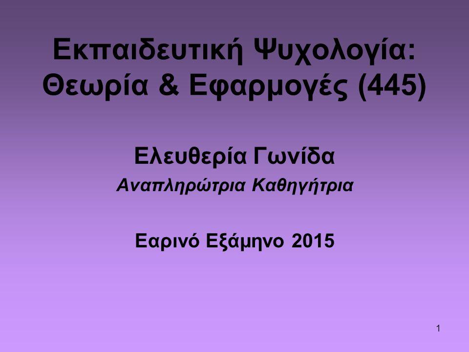 1 Εκπαιδευτική Ψυχολογία: Θεωρία & Εφαρμογές (445) Ελευθερία Γωνίδα Αναπληρώτρια Καθηγήτρια Εαρινό Εξάμηνο 2015