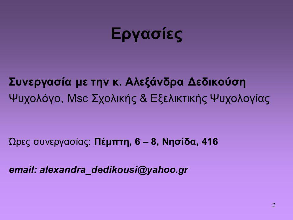 2 Εργασίες Συνεργασία με την κ. Αλεξάνδρα Δεδικούση Ψυχολόγο, Msc Σχολικής & Εξελικτικής Ψυχολογίας Ώρες συνεργασίας: Πέμπτη, 6 – 8, Νησίδα, 416 email