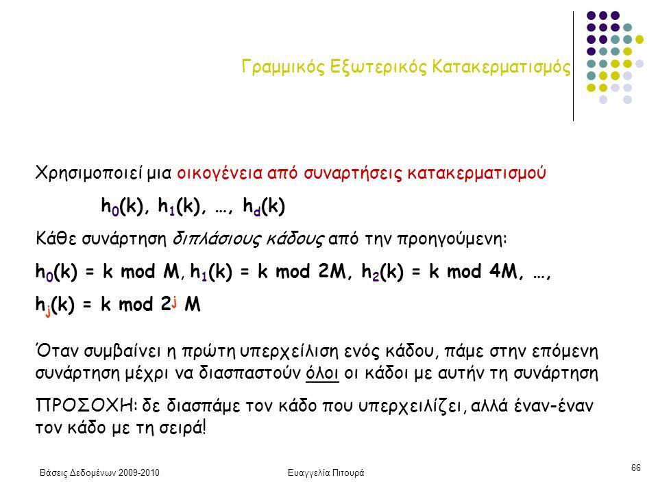 Βάσεις Δεδομένων 2009-2010Ευαγγελία Πιτουρά 66 Γραμμικός Εξωτερικός Κατακερματισμός Χρησιμοποιεί μια οικογένεια από συναρτήσεις κατακερματισμού h 0 (k), h 1 (k), …, h d (k) Κάθε συνάρτηση διπλάσιους κάδους από την προηγούμενη: h 0 (k) = k mod M, h 1 (k) = k mod 2M, h 2 (k) = k mod 4M, …, h j (k) = k mod 2 j M Όταν συμβαίνει η πρώτη υπερχείλιση ενός κάδου, πάμε στην επόμενη συνάρτηση μέχρι να διασπαστούν όλοι οι κάδοι με αυτήν τη συνάρτηση ΠΡΟΣΟΧΗ: δε διασπάμε τον κάδο που υπερχειλίζει, αλλά έναν-έναν τον κάδο με τη σειρά!
