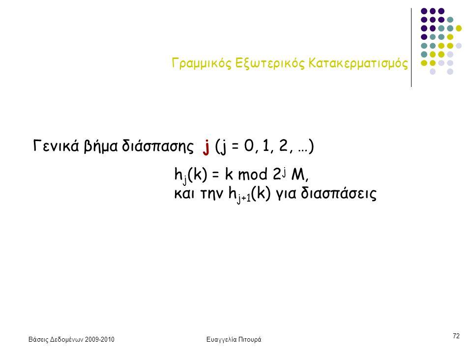 Βάσεις Δεδομένων 2009-2010Ευαγγελία Πιτουρά 72 Γραμμικός Εξωτερικός Κατακερματισμός Γενικά βήμα διάσπασης j (j = 0, 1, 2, …) h j (k) = k mod 2 j M, και την h j+1 (k) για διασπάσεις