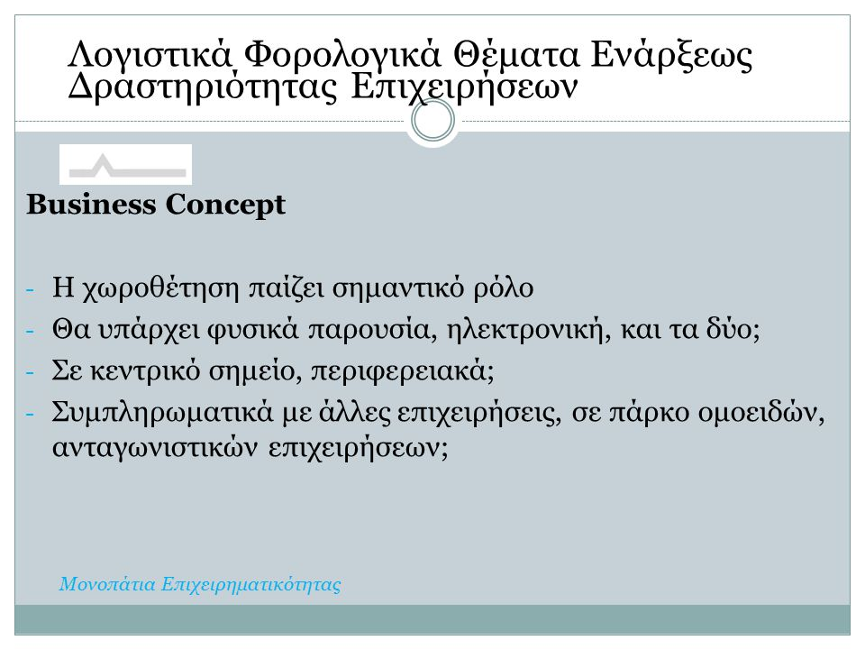 Business Concept - Η χωροθέτηση παίζει σημαντικό ρόλο - Θα υπάρχει φυσικά παρουσία, ηλεκτρονική, και τα δύο; - Σε κεντρικό σημείο, περιφερειακά; - Συμπληρωματικά με άλλες επιχειρήσεις, σε πάρκο ομοειδών, ανταγωνιστικών επιχειρήσεων; Λογιστικά Φορολογικά Θέματα Ενάρξεως Δραστηριότητας Επιχειρήσεων Μονοπάτια Επιχειρηματικότητας