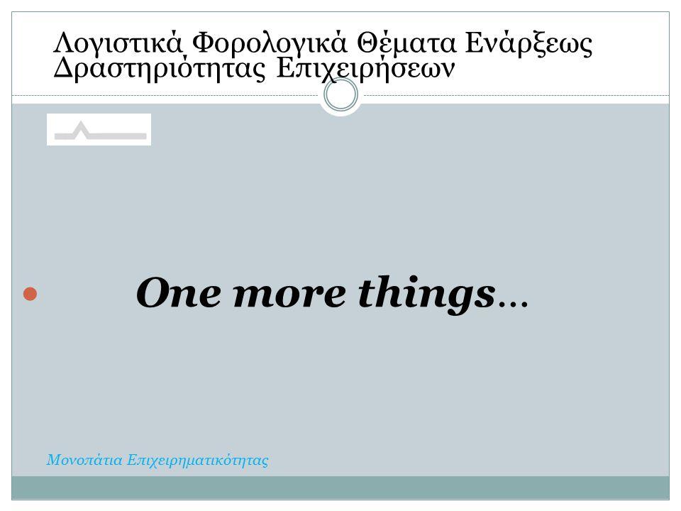 One more things… Λογιστικά Φορολογικά Θέματα Ενάρξεως Δραστηριότητας Επιχειρήσεων Μονοπάτια Επιχειρηματικότητας