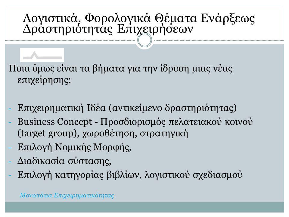 Ποια όμως είναι τα βήματα για την ίδρυση μιας νέας επιχείρησης; - Επιχειρηματική Ιδέα (αντικείμενο δραστηριότητας) - Business Concept - Προσδιορισμός πελατειακού κοινού (target group), χωροθέτηση, στρατηγική - Επιλογή Νομικής Μορφής, - Διαδικασία σύστασης, - Επιλογή κατηγορίας βιβλίων, λογιστικού σχεδιασμού Λογιστικά, Φορολογικά Θέματα Ενάρξεως Δραστηριότητας Επιχειρήσεων Μονοπάτια Επιχειρηματικότητας
