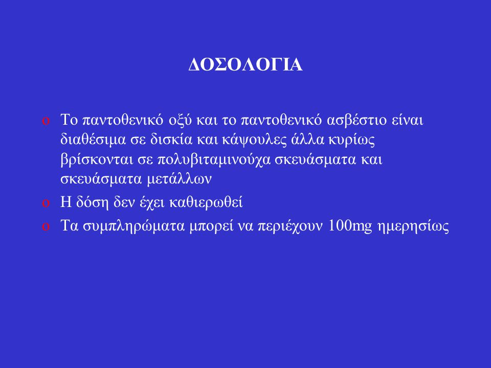 ΔΟΣΟΛΟΓΙΑ oΤο παντοθενικό οξύ και το παντοθενικό ασβέστιο είναι διαθέσιμα σε δισκία και κάψουλες άλλα κυρίως βρίσκονται σε πολυβιταμινούχα σκευάσματα και σκευάσματα μετάλλων oΗ δόση δεν έχει καθιερωθεί oΤα συμπληρώματα μπορεί να περιέχουν 100mg ημερησίως