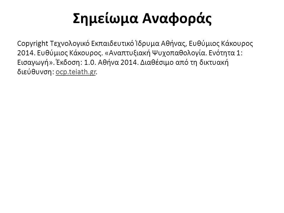 Σημείωμα Αναφοράς Copyright Τεχνολογικό Εκπαιδευτικό Ίδρυμα Αθήνας, Ευθύμιος Κάκουρος 2014. Ευθύμιος Κάκουρος. «Αναπτυξιακή Ψυχοπαθολογία. Ενότητα 1: