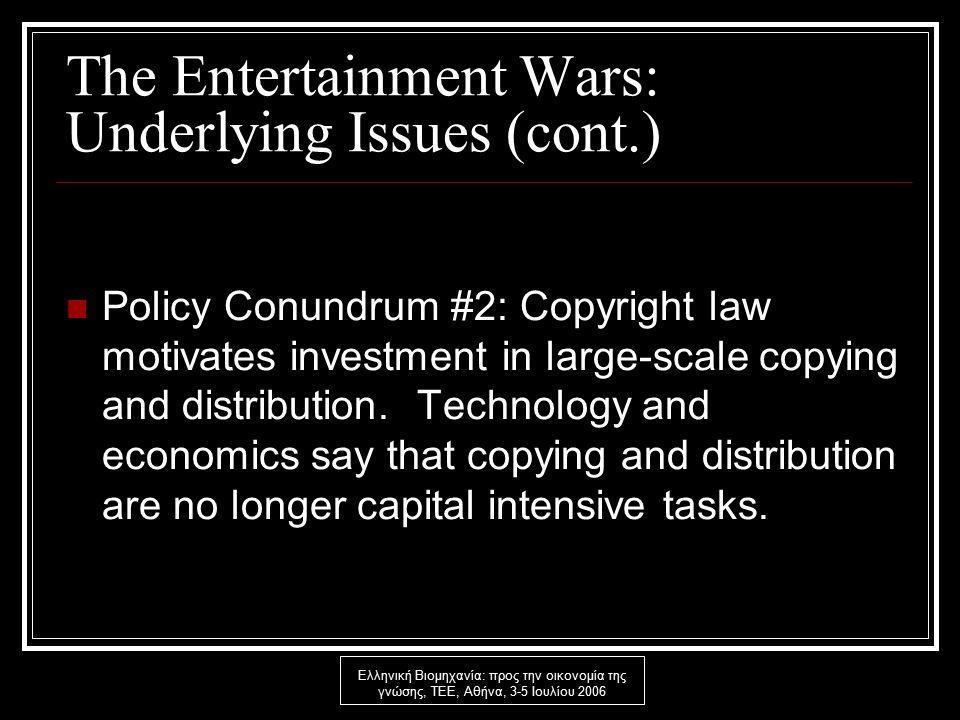 Ελληνική Βιομηχανία: προς την οικονομία της γνώσης, ΤΕΕ, Αθήνα, 3-5 Ιουλίου 2006 The Entertainment Wars: Underlying Issues (cont.) Policy Conundrum #2: Copyright law motivates investment in large-scale copying and distribution.