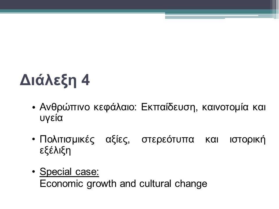 Διάλεξη 4 Ανθρώπινο κεφάλαιο: Εκπαίδευση, καινοτομία και υγεία Πολιτισμικές αξίες, στερεότυπα και ιστορική εξέλιξη Special case: Economic growth and cultural change