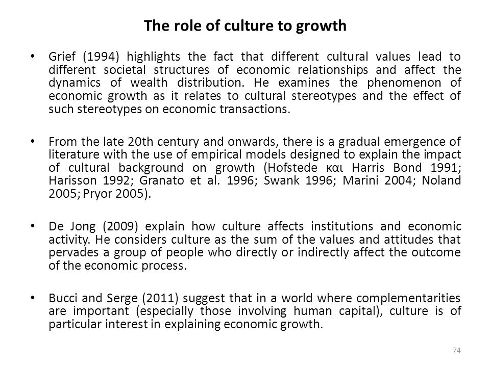 74 The role of culture to growth Grief (1994) highlights the fact that different cultural values lead to different societal structures of economic relationships and affect the dynamics of wealth distribution.
