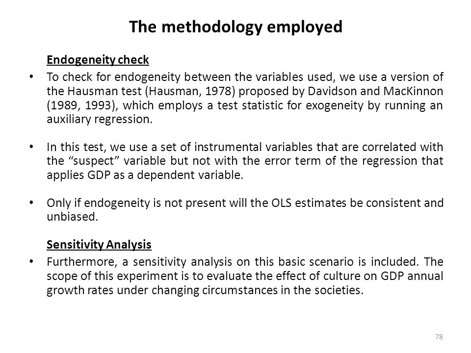 78 The methodology employed Endogeneity check To check for endogeneity between the variables used, we use a version of the Hausman test (Hausman, 1978) proposed by Davidson and MacKinnon (1989, 1993), which employs a test statistic for exogeneity by running an auxiliary regression.
