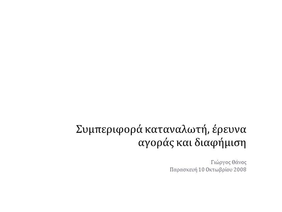 Συμπεριφορά καταναλωτή, έρευνα αγοράς και διαφήμιση Γιώργος Θάνος Παρασκευή 10 Οκτωβρίου 2008