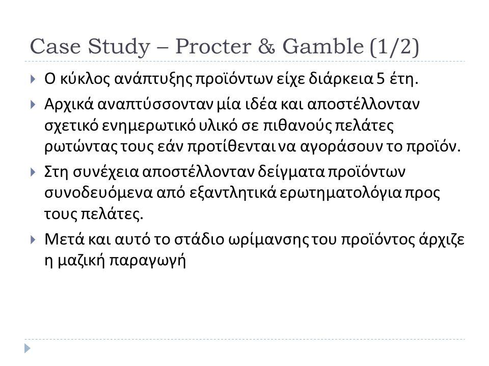 Case Study – Procter & Gamble (1/2)  Ο κύκλος ανάπτυξης προϊόντων είχε διάρκεια 5 έτη.