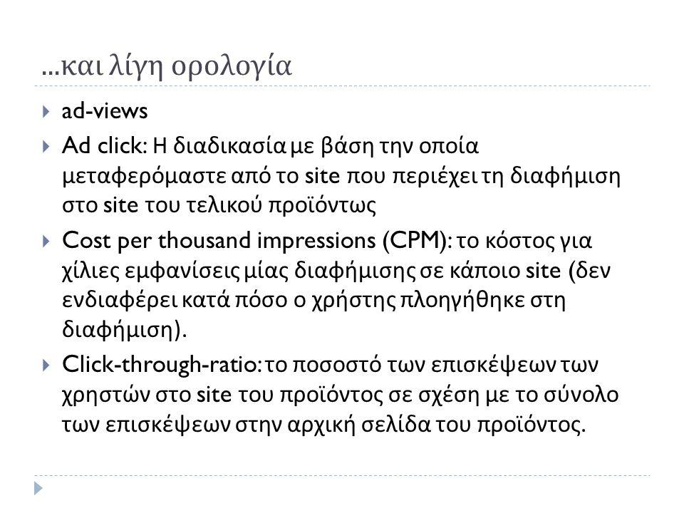 ... και λίγη ορολογία  ad-views  Ad click: Η διαδικασία με βάση την οποία μεταφερόμαστε από το site που περιέχει τη διαφήμιση στο site του τελικού π