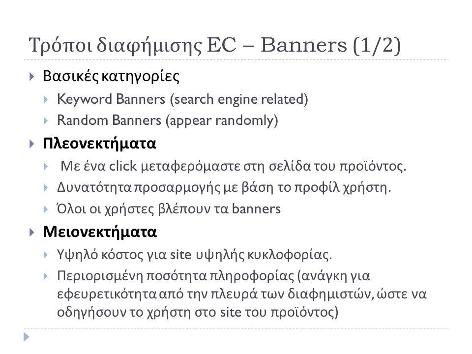 Τρόποι διαφήμισης EC – Banners (1/2)  Βασικές κατηγορίες  Keyword Banners (search engine related)  Random Banners (appear randomly)  Πλεονεκτήματα  Με ένα click μεταφερόμαστε στη σελίδα του προϊόντος.