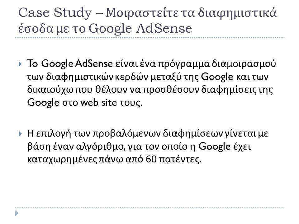 Case Study – Μοιραστείτε τα διαφημιστικά έσοδα με το Google AdSense  To Google AdSense είναι ένα πρόγραμμα διαμοιρασμού των διαφημιστικών κερδών μεταξύ της Google και των δικαιούχω που θέλουν να προσθέσουν διαφημίσεις της Google στο web site τους.