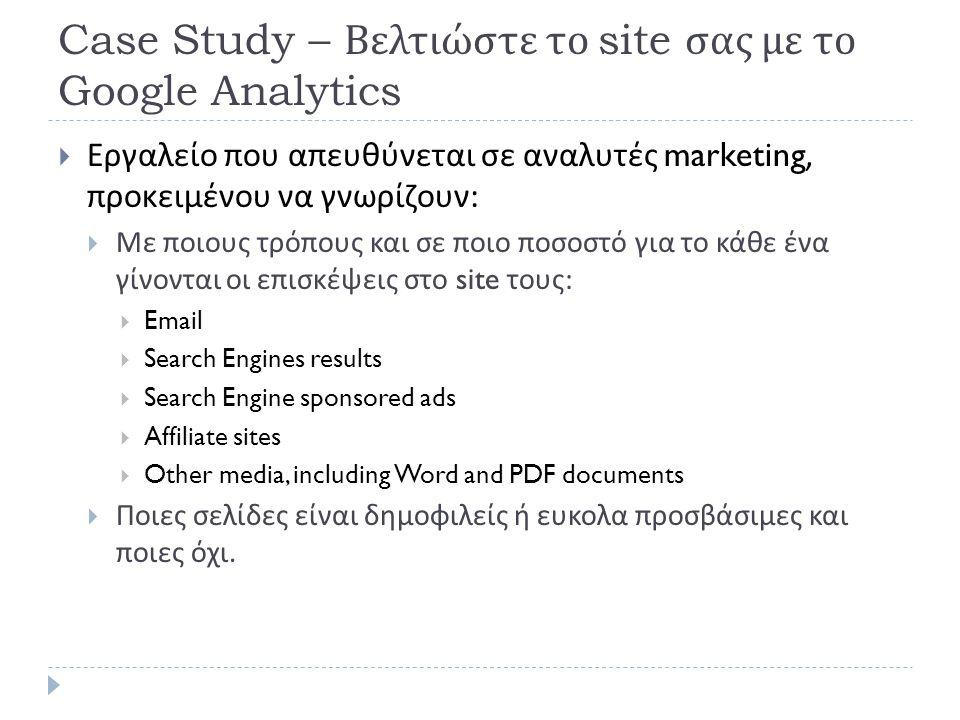 Case Study – Βελτιώστε το site σας με το Google Analytics  Εργαλείο που απευθύνεται σε αναλυτές marketing, προκειμένου να γνωρίζουν :  Με ποιους τρόπους και σε ποιο ποσοστό για το κάθε ένα γίνονται οι επισκέψεις στο site τους :  Email  Search Engines results  Search Engine sponsored ads  Affiliate sites  Other media, including Word and PDF documents  Ποιες σελίδες είναι δημοφιλείς ή ευκολα προσβάσιμες και ποιες όχι.