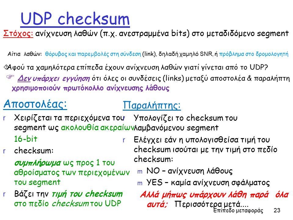 Επίπεδο μεταφοράς 23 UDP checksum Αποστολέας: r Χειρίζεται τα περιεχόμενα του segment ως ακολουθία ακεραίων 16-bit r checksum: συμπλήρωμα ως προς 1 του αθροίσματος των περιεχομένων του segment r Βάζει την τιμή του checksum στο πεδίο checksum του UDP Παραλήπτης: r Υπολογίζει το checksum του λαμβανόμενου segment r Ελέγχει εάν η υπολογισθείσα τιμή του checksum ισούται με την τιμή στο πεδίο checksum: m NO – ανίχνευση λάθους m YES – καμία ανίχνευση σφάλματος Aλλά μήπως υπάρχουν λάθη παρά όλα αυτά; Περισσότερα μετά....