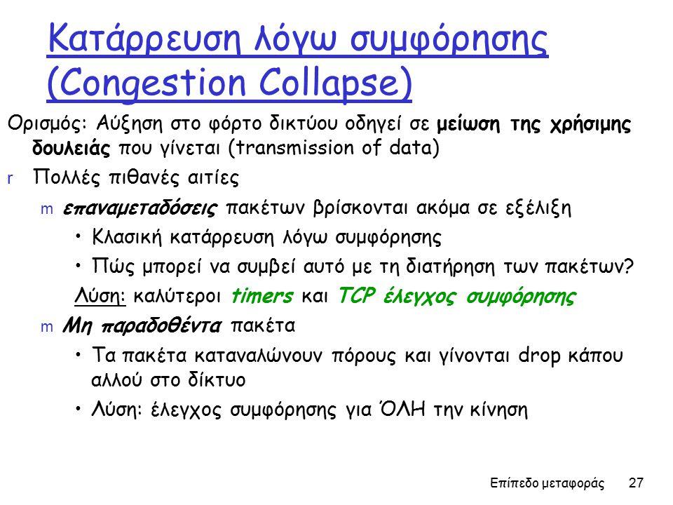 Επίπεδο μεταφοράς 27 Κατάρρευση λόγω συμφόρησης (Congestion Collapse) Ορισμός: Αύξηση στο φόρτο δικτύου οδηγεί σε μείωση της χρήσιμης δουλειάς που γίνεται (transmission of data) r Πολλές πιθανές αιτίες m επαναμεταδόσεις πακέτων βρίσκονται ακόμα σε εξέλιξη Κλασική κατάρρευση λόγω συμφόρησης Πώς μπορεί να συμβεί αυτό με τη διατήρηση των πακέτων.