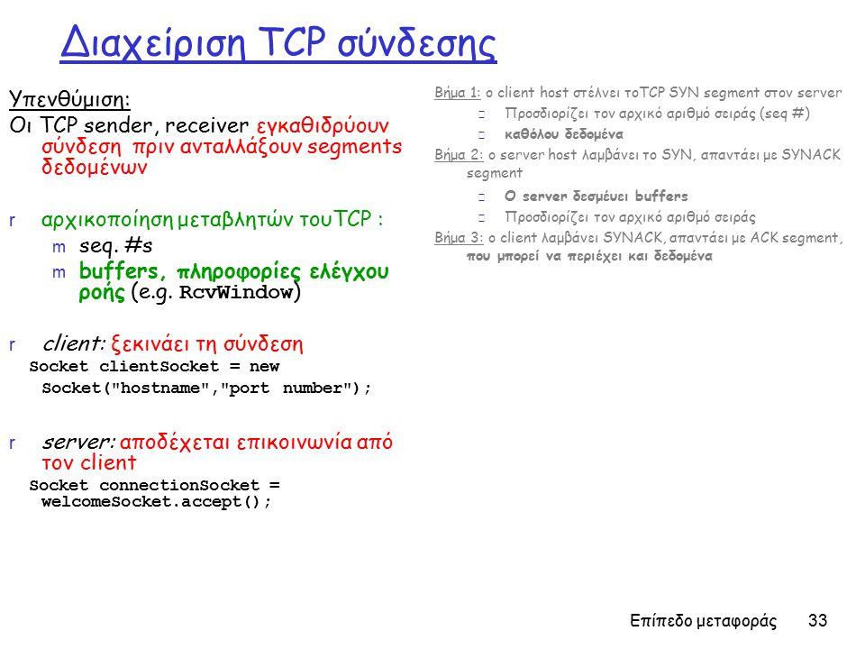 Επίπεδο μεταφοράς 33 Διαχείριση TCP σύνδεσης Υπενθύμιση: Οι TCP sender, receiver εγκαθιδρύουν σύνδεση πριν ανταλλάξουν segments δεδομένων r αρχικοποίηση μεταβλητών τουTCP : m seq.