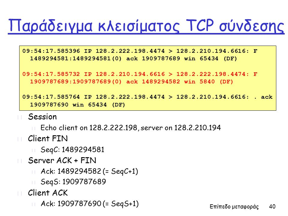 Επίπεδο μεταφοράς 40 Παράδειγμα κλεισίματος TCP σύνδεσης r Session m Echo client on 128.2.222.198, server on 128.2.210.194 r Client FIN m SeqC: 1489294581 r Server ACK + FIN m Ack: 1489294582 (= SeqC+1) m SeqS: 1909787689 r Client ACK m Ack: 1909787690 (= SeqS+1) 09:54:17.585396 IP 128.2.222.198.4474 > 128.2.210.194.6616: F 1489294581:1489294581(0) ack 1909787689 win 65434 (DF) 09:54:17.585732 IP 128.2.210.194.6616 > 128.2.222.198.4474: F 1909787689:1909787689(0) ack 1489294582 win 5840 (DF) 09:54:17.585764 IP 128.2.222.198.4474 > 128.2.210.194.6616:.