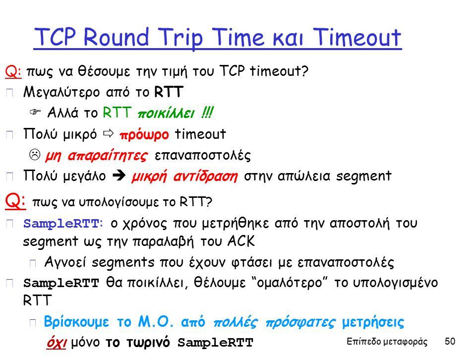 Επίπεδο μεταφοράς 50 TCP Round Trip Time και Timeout Q: πως να θέσουμε την τιμή του TCP timeout.