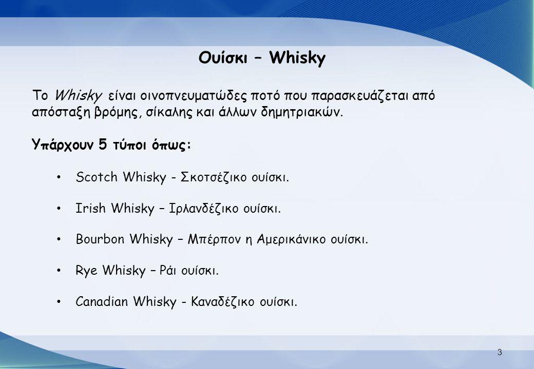 Ουίσκι – Whisky Το Whisky είναι οινοπνευματώδες ποτό που παρασκευάζεται από απόσταξη βρόμης, σίκαλης και άλλων δημητριακών. Υπάρχουν 5 τύποι όπως: Sco