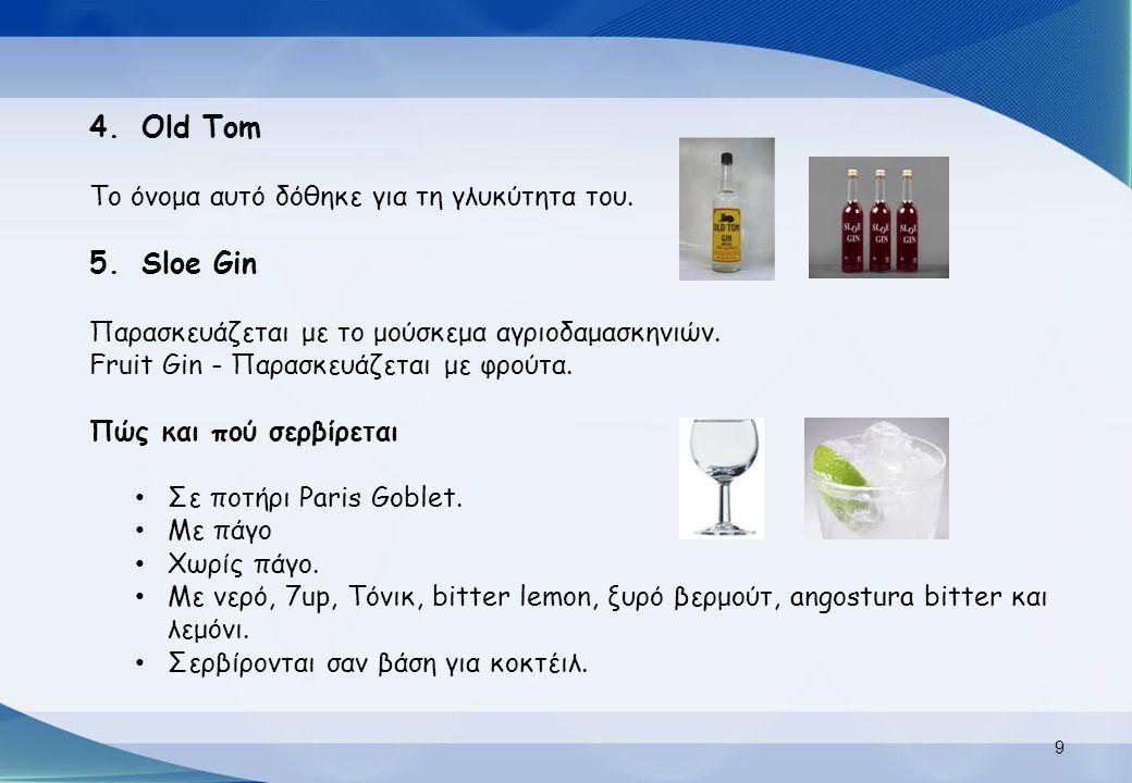 4.Old Tom Το όνομα αυτό δόθηκε για τη γλυκύτητα του. 5.Sloe Gin Παρασκευάζεται με το μούσκεμα αγριοδαμασκηνιών. Fruit Gin - Παρασκευάζεται με φρούτα.