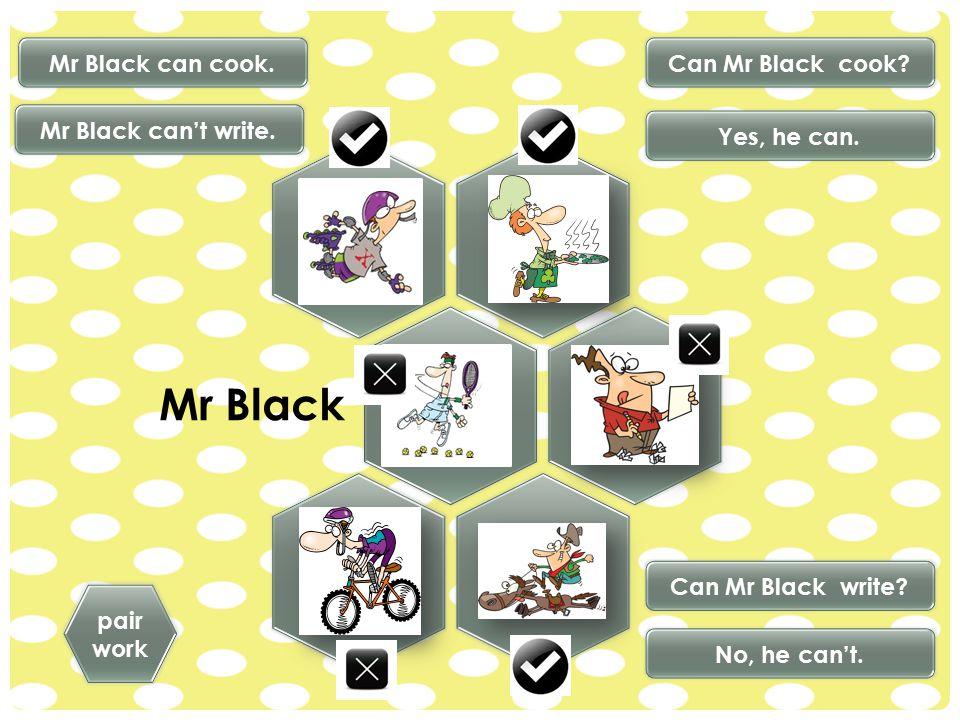 Mr Black pair work Mr Black can cook. Mr Black can't write. No, he can't. Yes, he can. Can Mr Black write? Can Mr Black cook?
