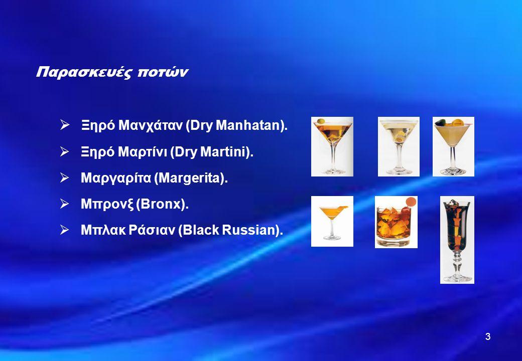3 Παρασκευές ποτών  Ξηρό Μανχάταν (Dry Manhatan).  Ξηρό Μαρτίνι (Dry Martini).  Μαργαρίτα (Margerita).  Μπρονξ (Bronx).  Μπλακ Ράσιαν (Black Russ