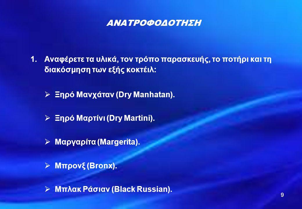 9 ΑΝΑΤΡΟΦΟΔΟΤΗΣΗ 1.Αναφέρετε τα υλικά, τον τρόπο παρασκευής, το ποτήρι και τη διακόσμηση των εξής κοκτέιλ:  Ξηρό Μανχάταν (Dry Manhatan).  Ξηρό Μαρτ